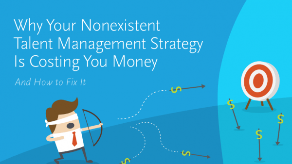 Why Your Nonexistent Talent Management Strategy is Costing You Money – And How to Fix It