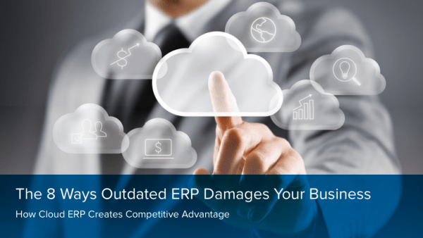 The 8 Ways Outdated ERP Damages Your Business: How Cloud ERP Creates Competitive Advantage